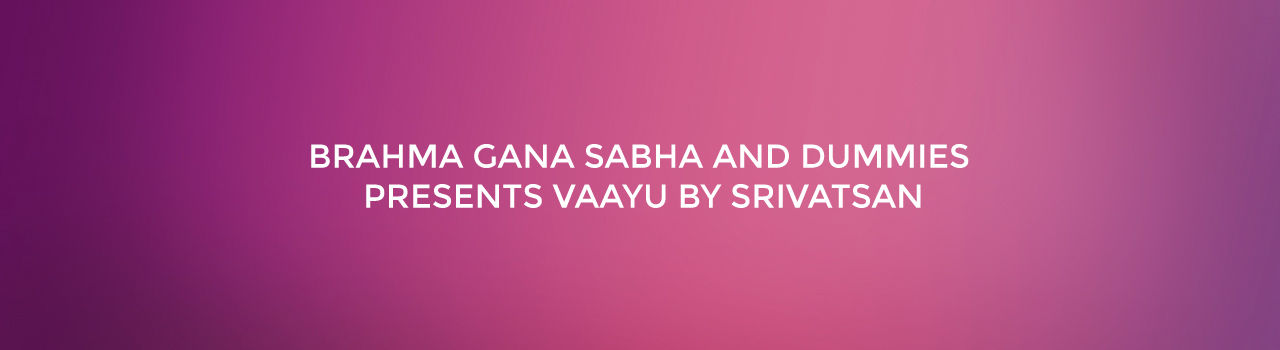 Brahma Gana Sabha and Dummies Presents VAAYU By Srivatsan  in