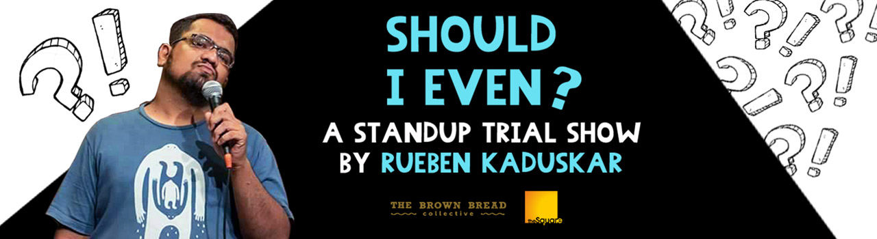 Should I Even - A Trial Show by Rueben Kaduskar in The Square: Mumbai