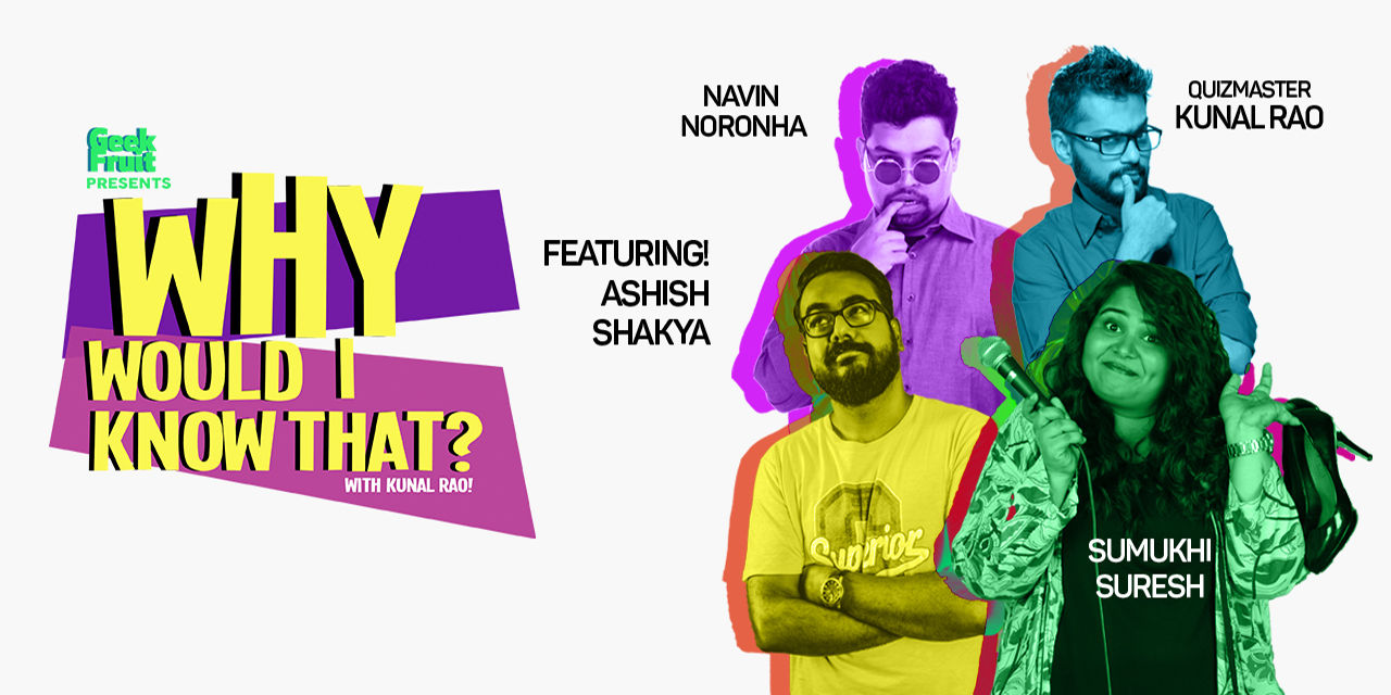 Why Would I Know That? | Kunal Rao, Navin Noronha, Ashish Shakya, Sumukhi Suresh